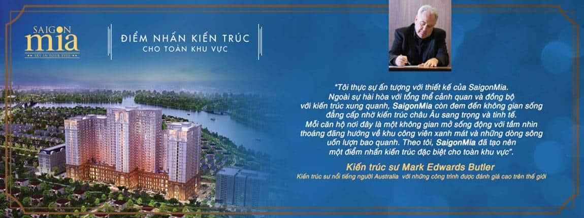 """Kiến trúc sư Mark Edwards Butler (Khiến trúc sư nổi tiếng người Ustralia với những công trình được đánh giá cao trên thế giới) đã viết: """"Tôi thật sự ấn tượng với thiết kế của SaigonMia. Ngoài sự hài hòa với tổng thể cảnh quan và đồng bộ với kiến trúc xung quanh, Saigon Mia còn đem đến không gian sống đẳng cấp nhờ kiến trúc Châu âu sang trọng và tinh tế. Mỗi căn hộ nơi đây là một không gian mở sống động với tầm nhìn thoáng đãng hướng về khu công viên xanh mát và những dòng sông uốn lượn bao quanh. Theo tôi, SigonMia đã tạo nên một điểm nhấn kiến trúc đặt biệt cho toàn khu vực""""."""